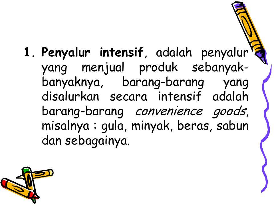 Penyalur intensif, adalah penyalur yang menjual produk sebanyak-banyaknya, barang-barang yang disalurkan secara intensif adalah barang-barang convenience goods, misalnya : gula, minyak, beras, sabun dan sebagainya.
