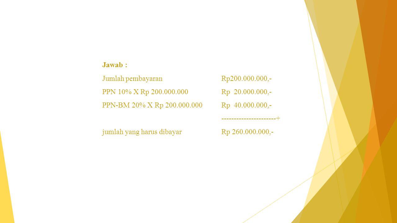 Jawab : Jumlah pembayaran Rp200.000.000,- PPN 10% X Rp 200.000.000 Rp 20.000.000,- PPN-BM 20% X Rp 200.000.000 Rp 40.000.000,-