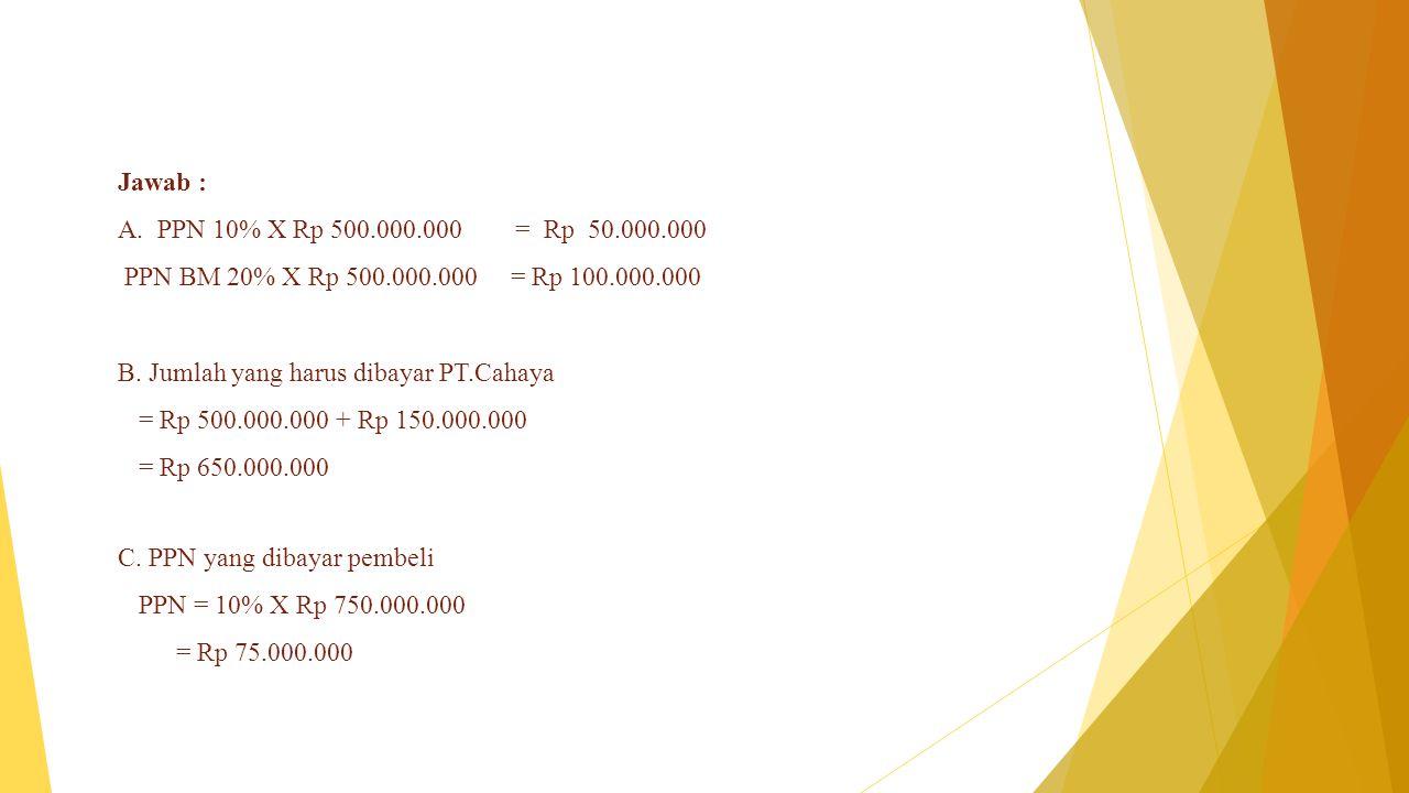 Jawab : PPN 10% X Rp 500.000.000 = Rp 50.000.000. PPN BM 20% X Rp 500.000.000 = Rp 100.000.000