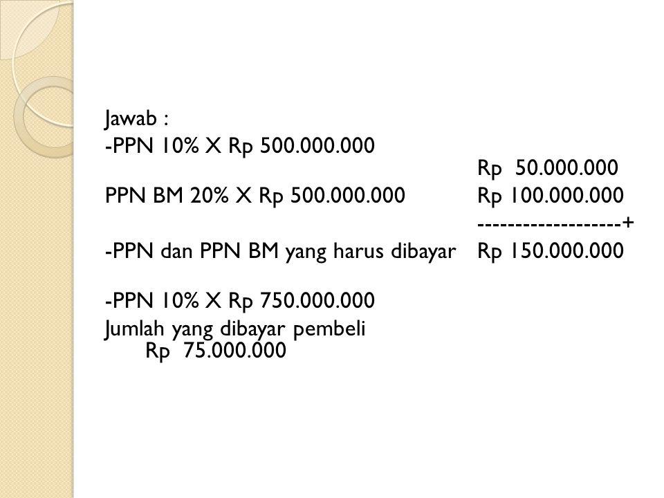 Jawab : -PPN 10% X Rp 500.000.000 Rp 50.000.000 PPN BM 20% X Rp 500.000.000 Rp 100.000.000 -------------------+ -PPN dan PPN BM yang harus dibayar Rp 150.000.000 -PPN 10% X Rp 750.000.000 Jumlah yang dibayar pembeli Rp 75.000.000