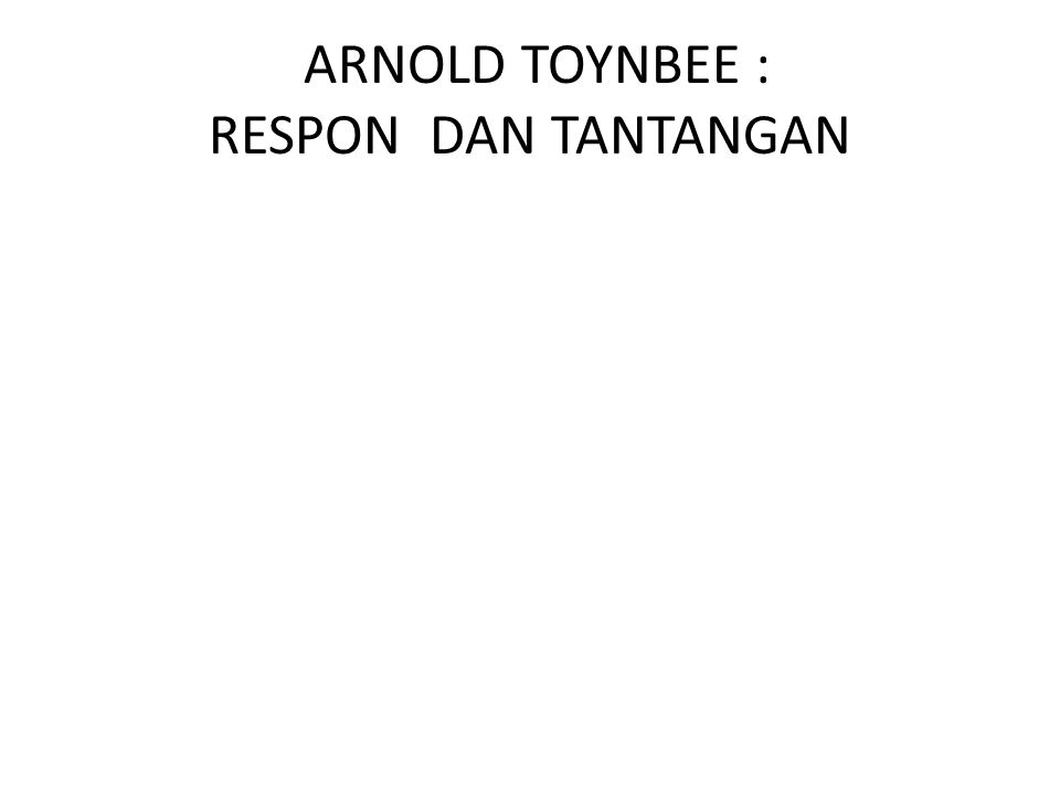 ARNOLD TOYNBEE : RESPON DAN TANTANGAN