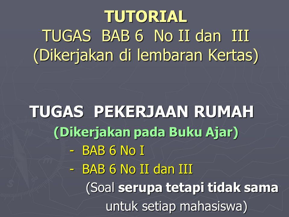 TUTORIAL TUGAS BAB 6 No II dan III (Dikerjakan di lembaran Kertas)