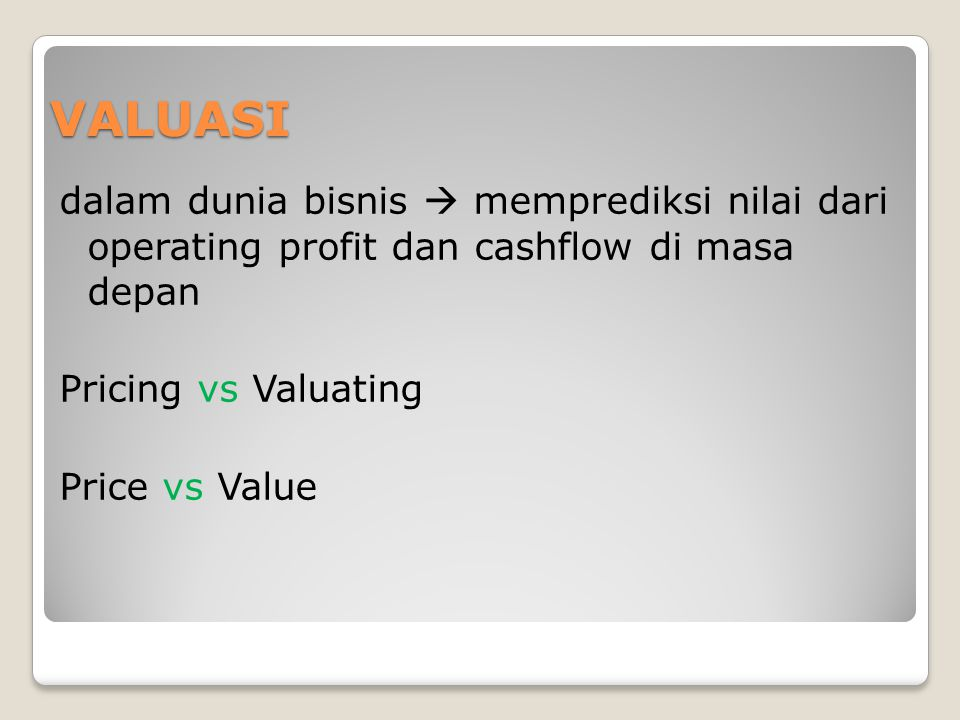 VALUASI dalam dunia bisnis  memprediksi nilai dari operating profit dan cashflow di masa depan Pricing vs Valuating Price vs Value