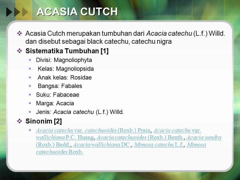 ACASIA CUTCH Acasia Cutch merupakan tumbuhan dari Acacia catechu (L.f.) Willd. dan disebut sebagai black catechu, catechu nigra.