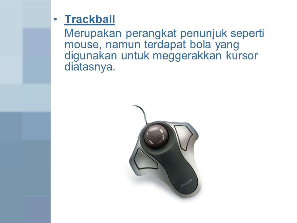 Trackball Merupakan perangkat penunjuk seperti mouse, namun terdapat bola yang digunakan untuk meggerakkan kursor diatasnya.
