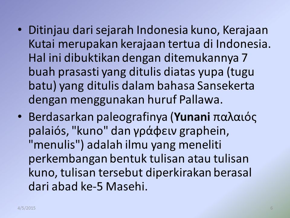 Ditinjau dari sejarah Indonesia kuno, Kerajaan Kutai merupakan kerajaan tertua di Indonesia. Hal ini dibuktikan dengan ditemukannya 7 buah prasasti yang ditulis diatas yupa (tugu batu) yang ditulis dalam bahasa Sansekerta dengan menggunakan huruf Pallawa.