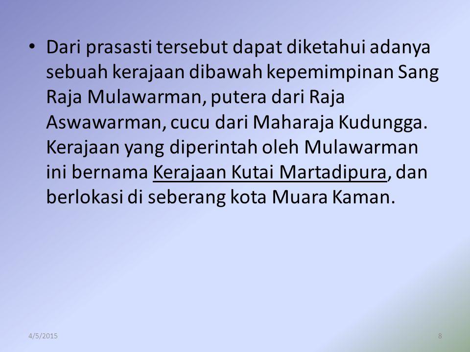 Dari prasasti tersebut dapat diketahui adanya sebuah kerajaan dibawah kepemimpinan Sang Raja Mulawarman, putera dari Raja Aswawarman, cucu dari Maharaja Kudungga. Kerajaan yang diperintah oleh Mulawarman ini bernama Kerajaan Kutai Martadipura, dan berlokasi di seberang kota Muara Kaman.