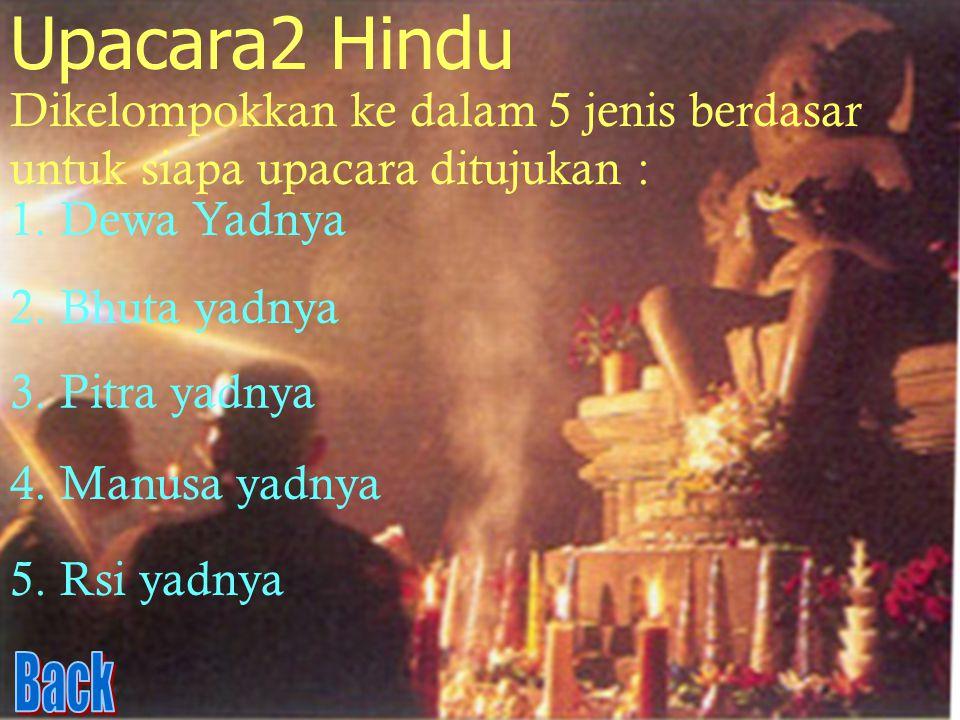 Upacara2 Hindu Dikelompokkan ke dalam 5 jenis berdasar untuk siapa upacara ditujukan : 1. Dewa Yadnya.