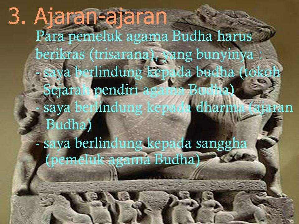 3. Ajaran-ajaran Para pemeluk agama Budha harus berikras (trisarana), yang bunyinya : - saya berlindung kepada budha (tokoh.