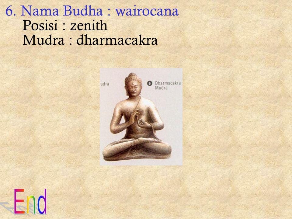 6. Nama Budha : wairocana Posisi : zenith Mudra : dharmacakra End