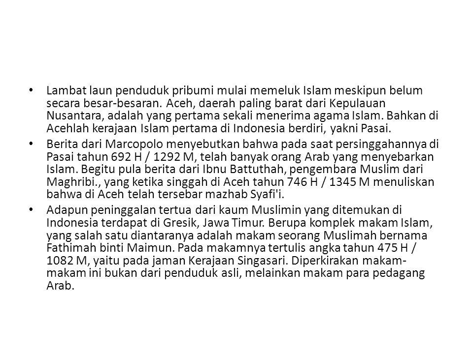 Lambat laun penduduk pribumi mulai memeluk Islam meskipun belum secara besar-besaran. Aceh, daerah paling barat dari Kepulauan Nusantara, adalah yang pertama sekali menerima agama Islam. Bahkan di Acehlah kerajaan Islam pertama di Indonesia berdiri, yakni Pasai.