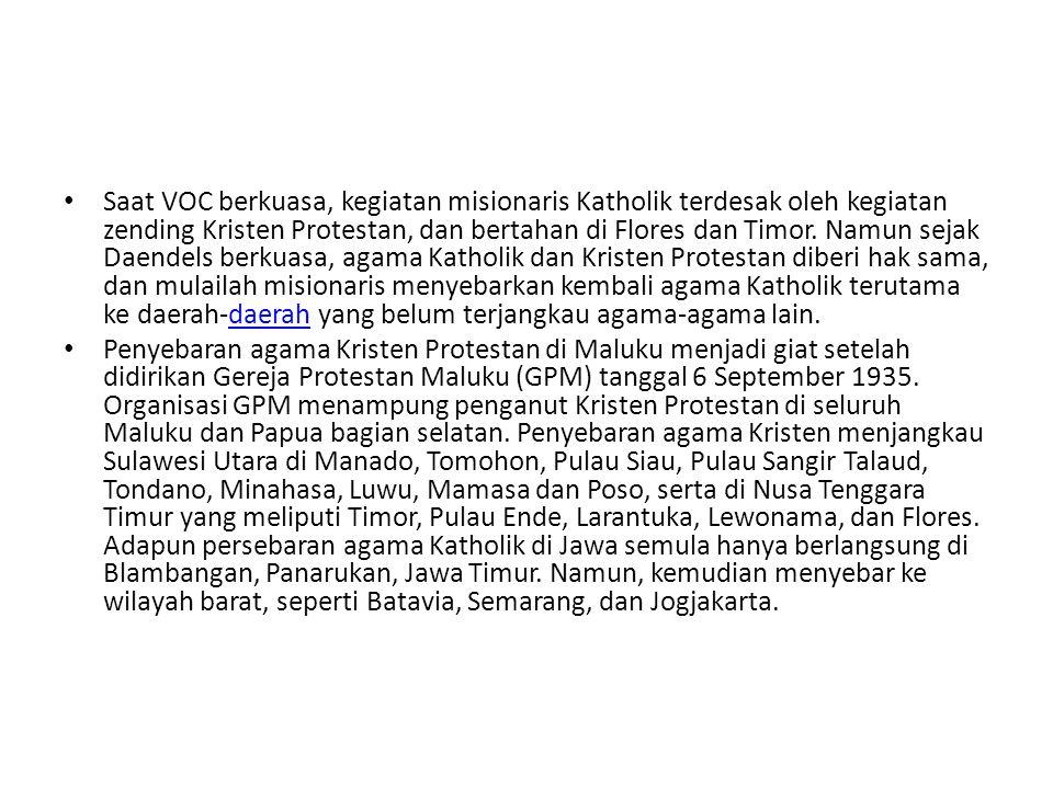 Saat VOC berkuasa, kegiatan misionaris Katholik terdesak oleh kegiatan zending Kristen Protestan, dan bertahan di Flores dan Timor. Namun sejak Daendels berkuasa, agama Katholik dan Kristen Protestan diberi hak sama, dan mulailah misionaris menyebarkan kembali agama Katholik terutama ke daerah-daerah yang belum terjangkau agama-agama lain.