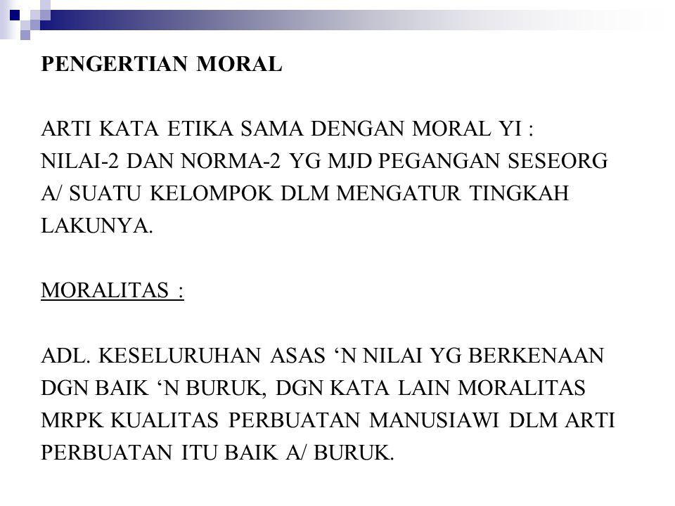 PENGERTIAN MORAL ARTI KATA ETIKA SAMA DENGAN MORAL YI : NILAI-2 DAN NORMA-2 YG MJD PEGANGAN SESEORG.