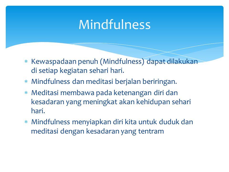 Mindfulness Kewaspadaan penuh (Mindfulness) dapat dilakukan di setiap kegiatan sehari hari. Mindfulness dan meditasi berjalan beriringan.