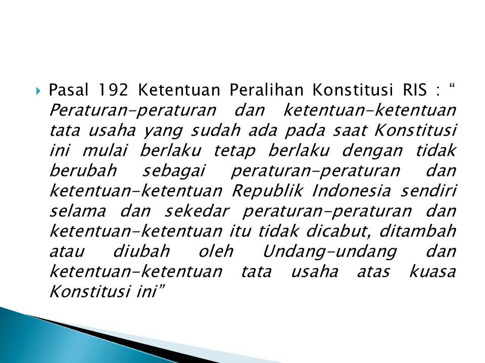 Pasal 192 Ketentuan Peralihan Konstitusi RIS : Peraturan-peraturan dan ketentuan-ketentuan tata usaha yang sudah ada pada saat Konstitusi ini mulai berlaku tetap berlaku dengan tidak berubah sebagai peraturan-peraturan dan ketentuan-ketentuan Republik Indonesia sendiri selama dan sekedar peraturan-peraturan dan ketentuan-ketentuan itu tidak dicabut, ditambah atau diubah oleh Undang-undang dan ketentuan-ketentuan tata usaha atas kuasa Konstitusi ini