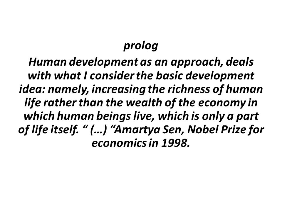 prolog Human development as an approach, deals with what I consider the basic development idea: namely, increasing the richness of human life rather than the wealth of the economy in which human beings live, which is only a part of life itself.
