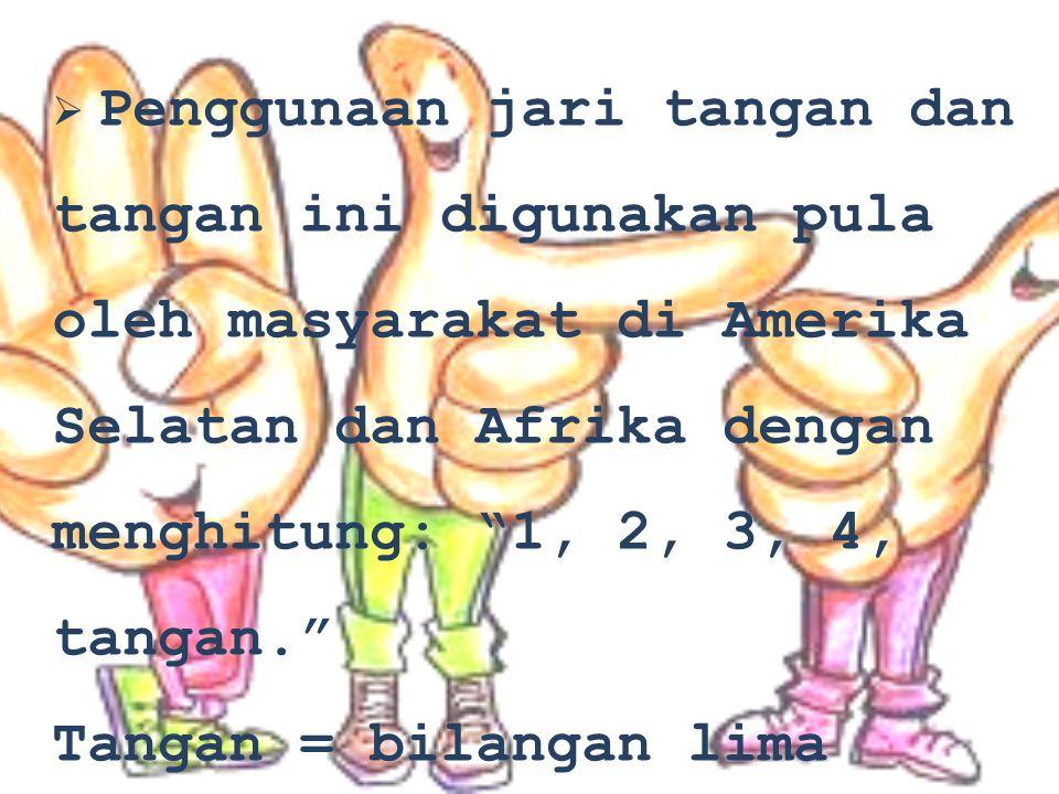 Penggunaan jari tangan dan tangan ini digunakan pula oleh masyarakat di Amerika Selatan dan Afrika dengan menghitung: 1, 2, 3, 4, tangan.