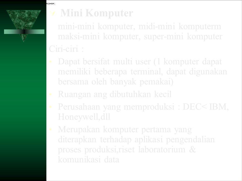 Mini Komputer mini-mini komputer, midi-mini komputerm maksi-mini komputer, super-mini komputer. Ciri-ciri :