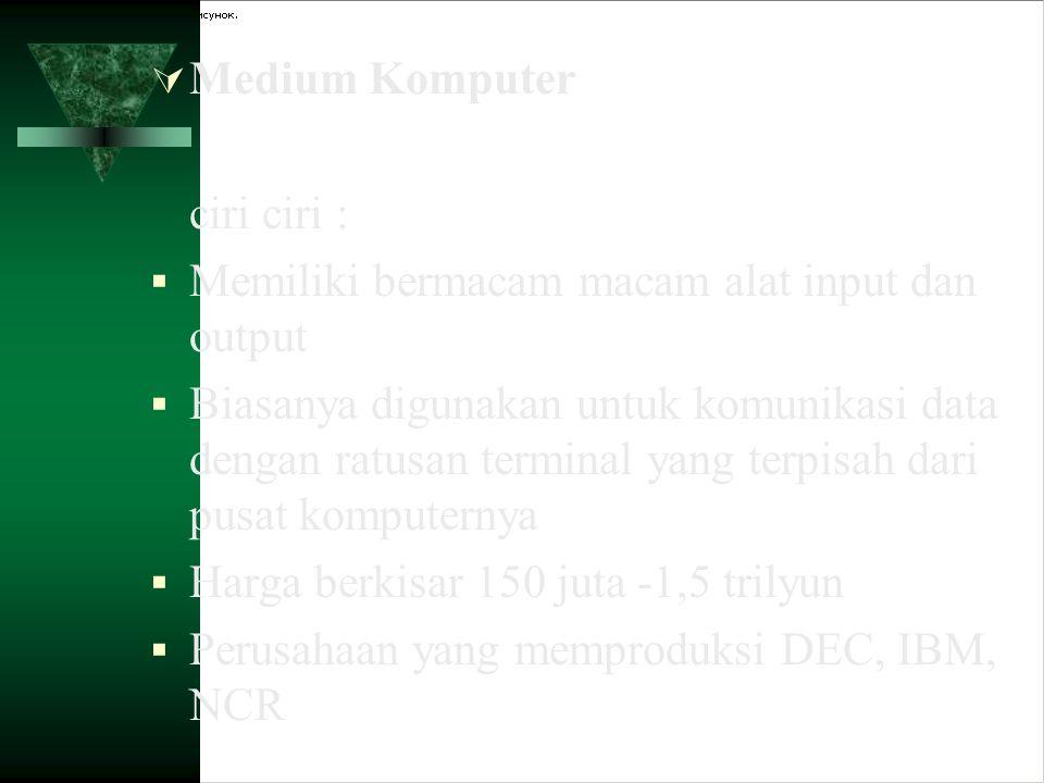 Medium Komputer ciri ciri : Memiliki bermacam macam alat input dan output.