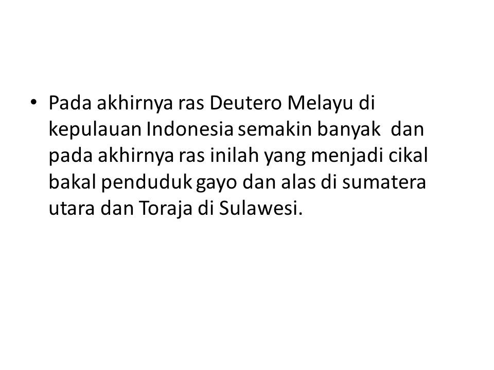Pada akhirnya ras Deutero Melayu di kepulauan Indonesia semakin banyak dan pada akhirnya ras inilah yang menjadi cikal bakal penduduk gayo dan alas di sumatera utara dan Toraja di Sulawesi.