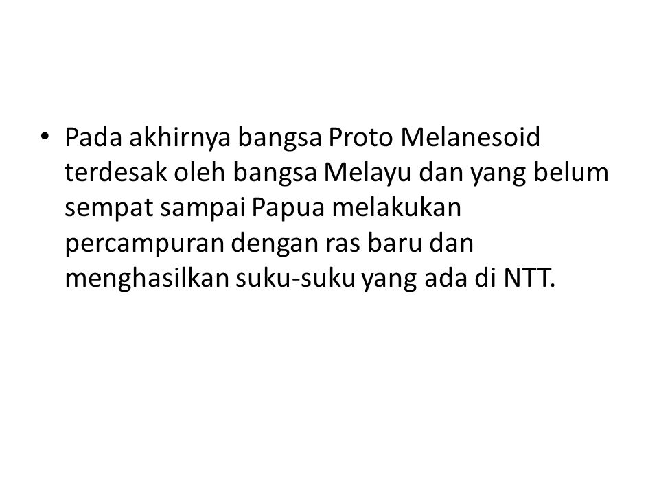 Pada akhirnya bangsa Proto Melanesoid terdesak oleh bangsa Melayu dan yang belum sempat sampai Papua melakukan percampuran dengan ras baru dan menghasilkan suku-suku yang ada di NTT.