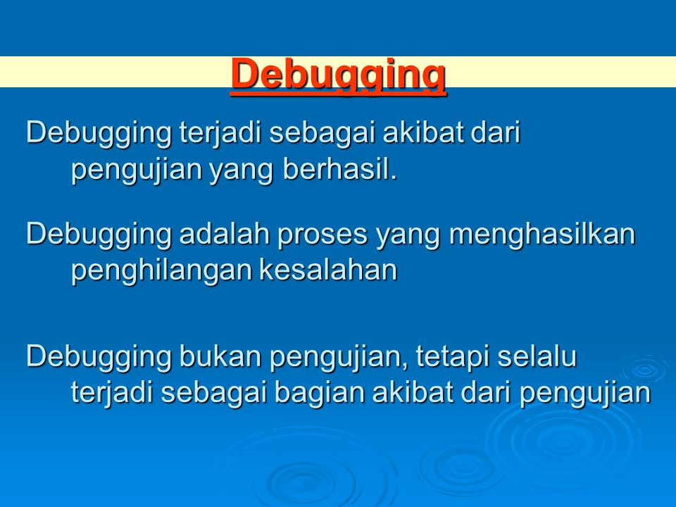 Debugging Debugging terjadi sebagai akibat dari pengujian yang berhasil. Debugging adalah proses yang menghasilkan penghilangan kesalahan.