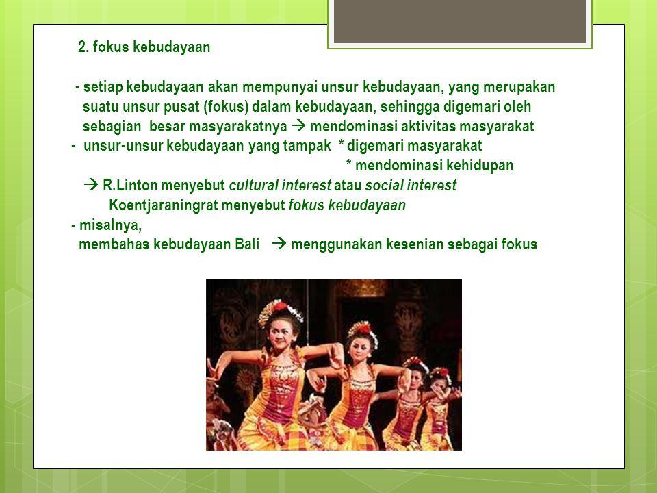 2. fokus kebudayaan - setiap kebudayaan akan mempunyai unsur kebudayaan, yang merupakan.
