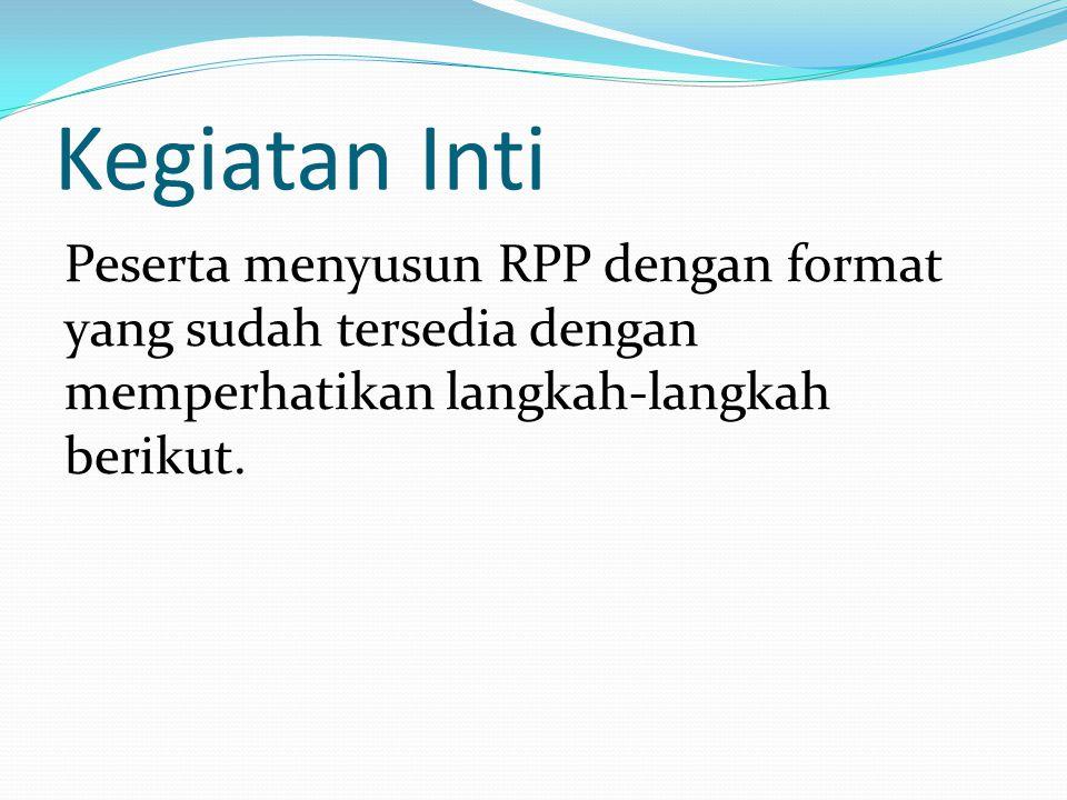 Kegiatan Inti Peserta menyusun RPP dengan format yang sudah tersedia dengan memperhatikan langkah-langkah berikut.