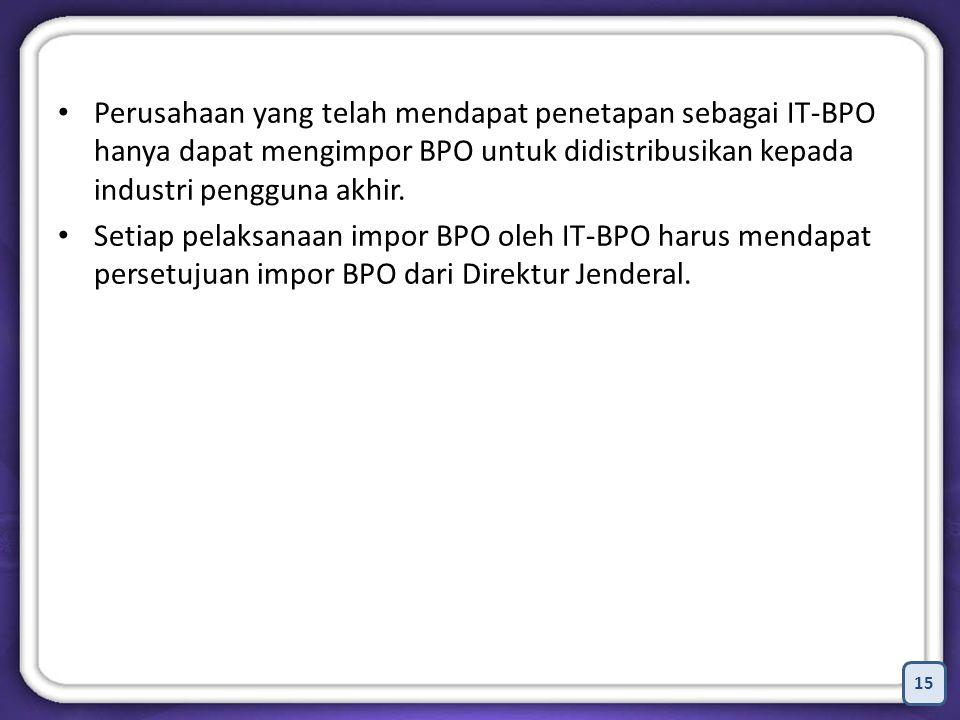 Perusahaan yang telah mendapat penetapan sebagai IT-BPO hanya dapat mengimpor BPO untuk didistribusikan kepada industri pengguna akhir.