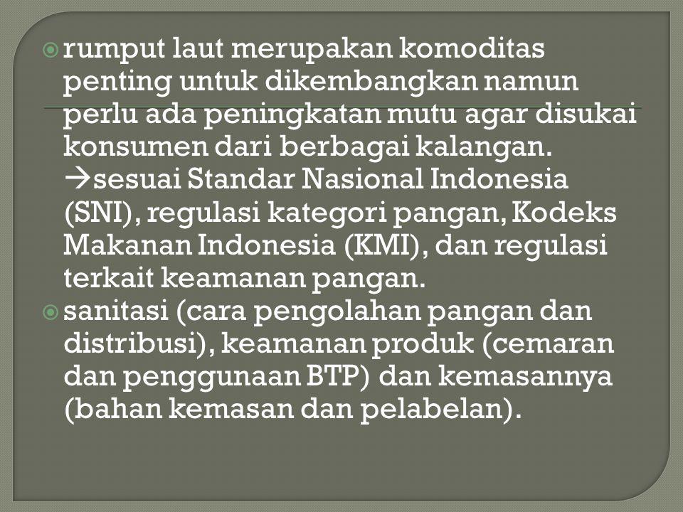 rumput laut merupakan komoditas penting untuk dikembangkan namun perlu ada peningkatan mutu agar disukai konsumen dari berbagai kalangan. sesuai Standar Nasional Indonesia (SNI), regulasi kategori pangan, Kodeks Makanan Indonesia (KMI), dan regulasi terkait keamanan pangan.