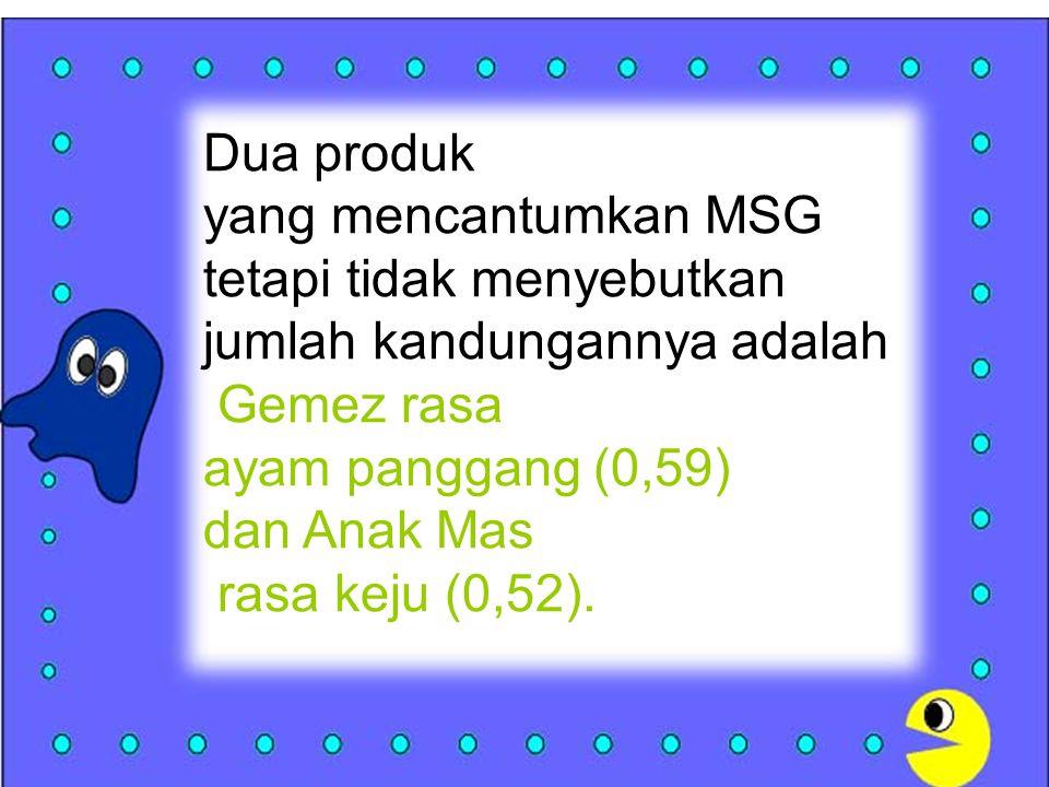 Dua produk yang mencantumkan MSG. tetapi tidak menyebutkan. jumlah kandungannya adalah. Gemez rasa.