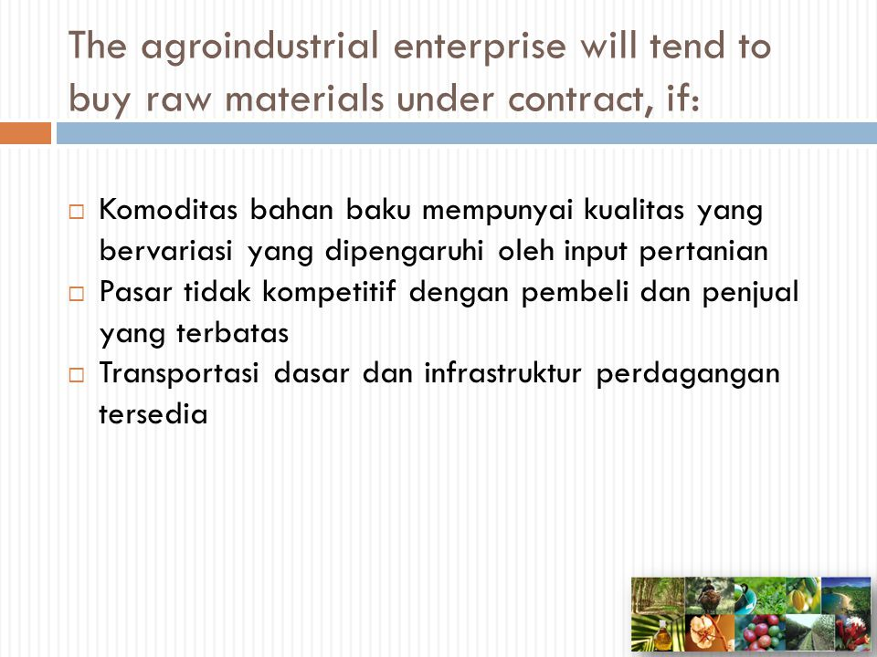 The agroindustrial enterprise will tend to buy raw materials under contract, if: