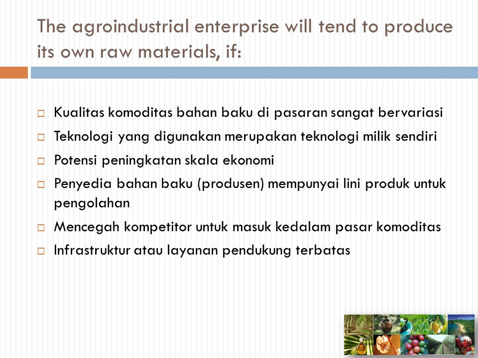 The agroindustrial enterprise will tend to produce its own raw materials, if: