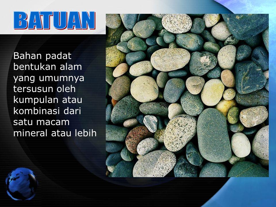BATUAN Bahan padat bentukan alam yang umumnya tersusun oleh kumpulan atau kombinasi dari satu macam mineral atau lebih.