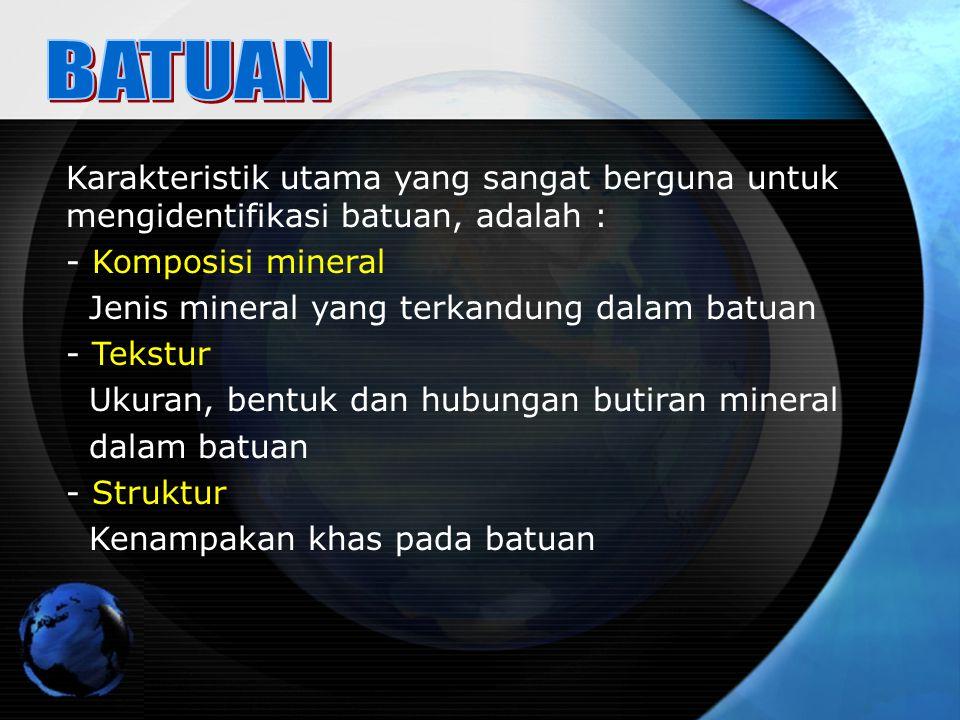 BATUAN Karakteristik utama yang sangat berguna untuk mengidentifikasi batuan, adalah : Komposisi mineral.