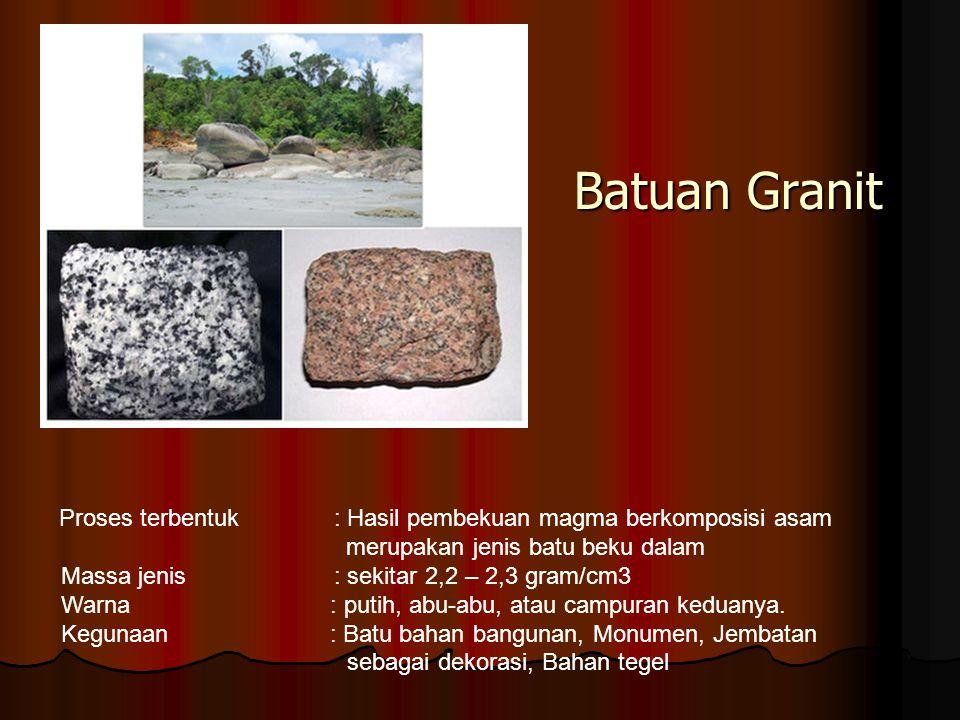 Batuan Granit Proses terbentuk : Hasil pembekuan magma berkomposisi asam. merupakan jenis batu beku dalam.