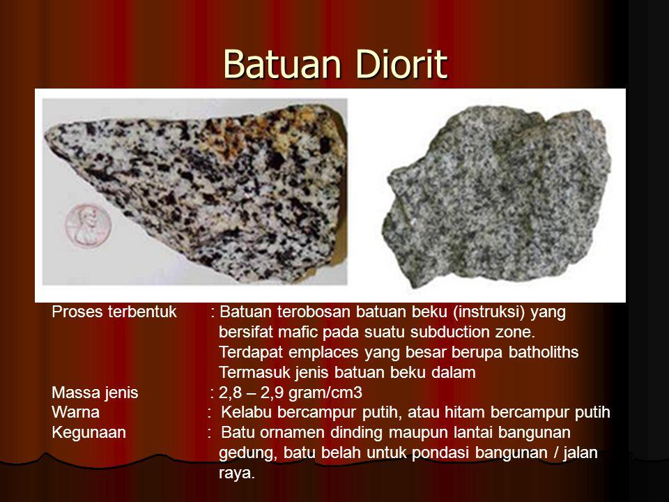 Batuan Diorit Proses terbentuk : Batuan terobosan batuan beku (instruksi) yang. bersifat mafic pada suatu subduction zone.
