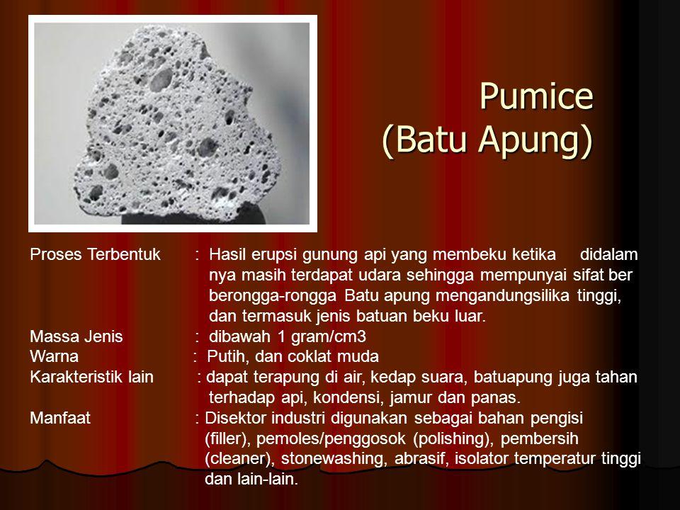 Pumice (Batu Apung) Proses Terbentuk : Hasil erupsi gunung api yang membeku ketika didalam.