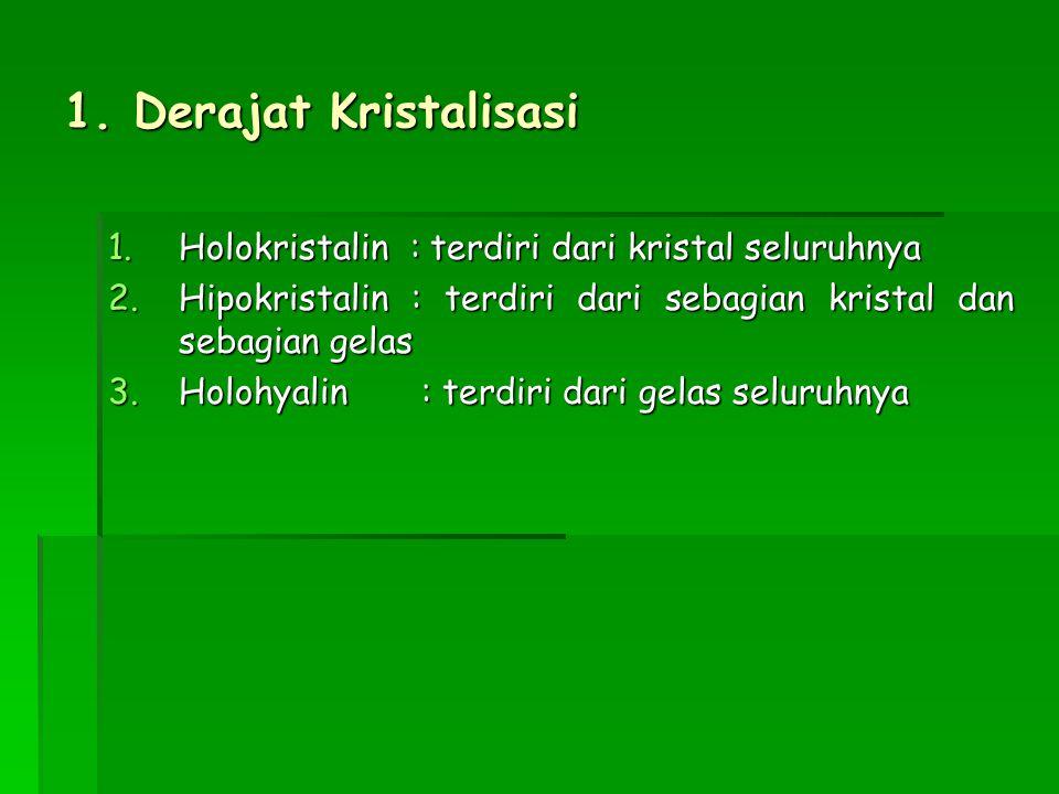 1. Derajat Kristalisasi Holokristalin : terdiri dari kristal seluruhnya. Hipokristalin : terdiri dari sebagian kristal dan sebagian gelas.