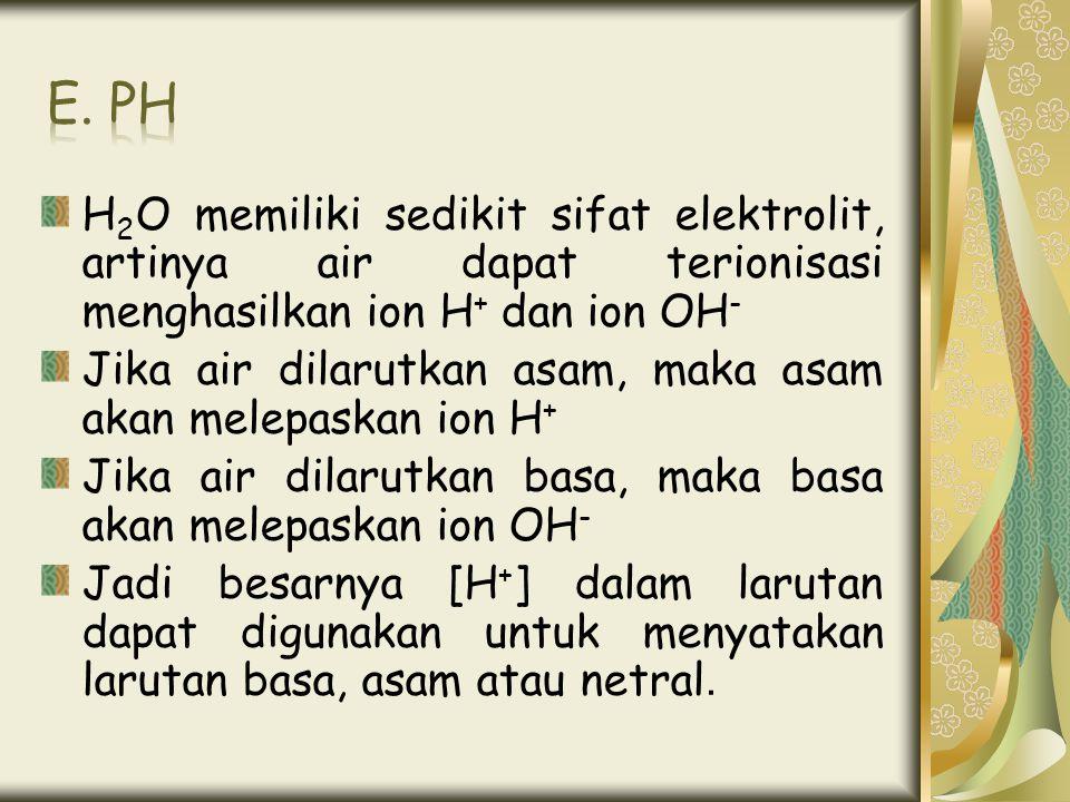 E. ph H2O memiliki sedikit sifat elektrolit, artinya air dapat terionisasi menghasilkan ion H+ dan ion OH-