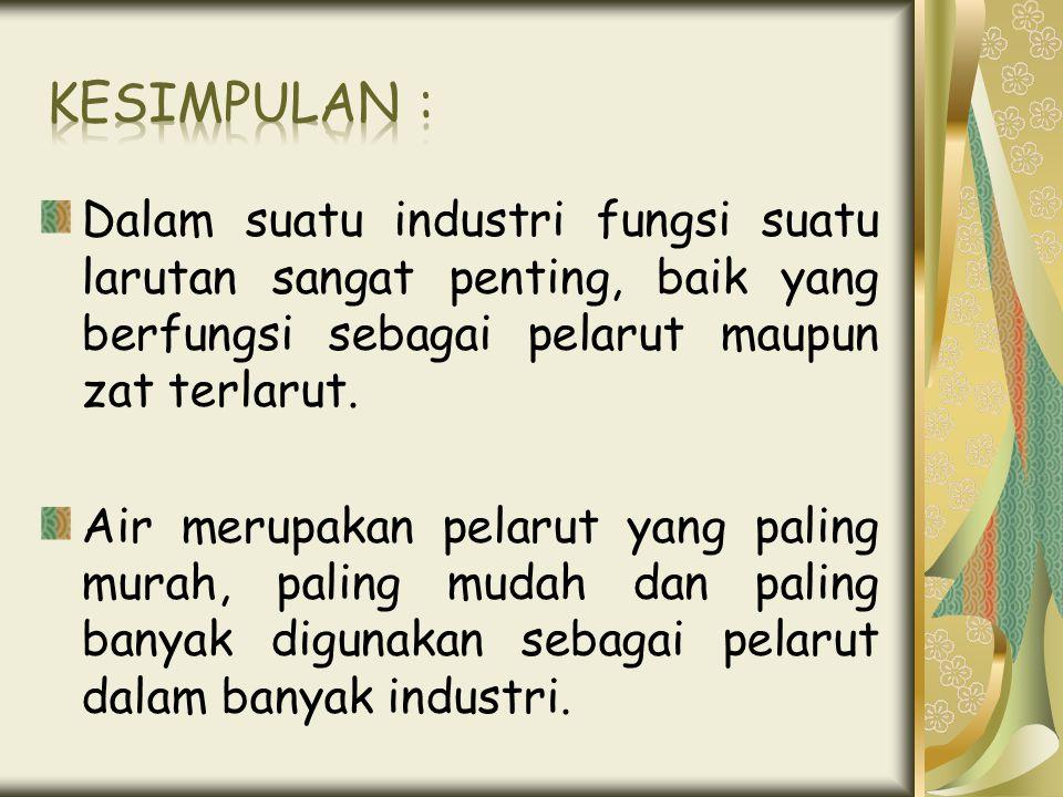 Kesimpulan : Dalam suatu industri fungsi suatu larutan sangat penting, baik yang berfungsi sebagai pelarut maupun zat terlarut.