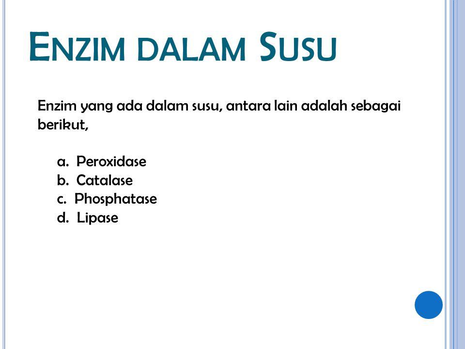 Enzim dalam Susu Enzim yang ada dalam susu, antara lain adalah sebagai berikut, a. Peroxidase. b. Catalase.