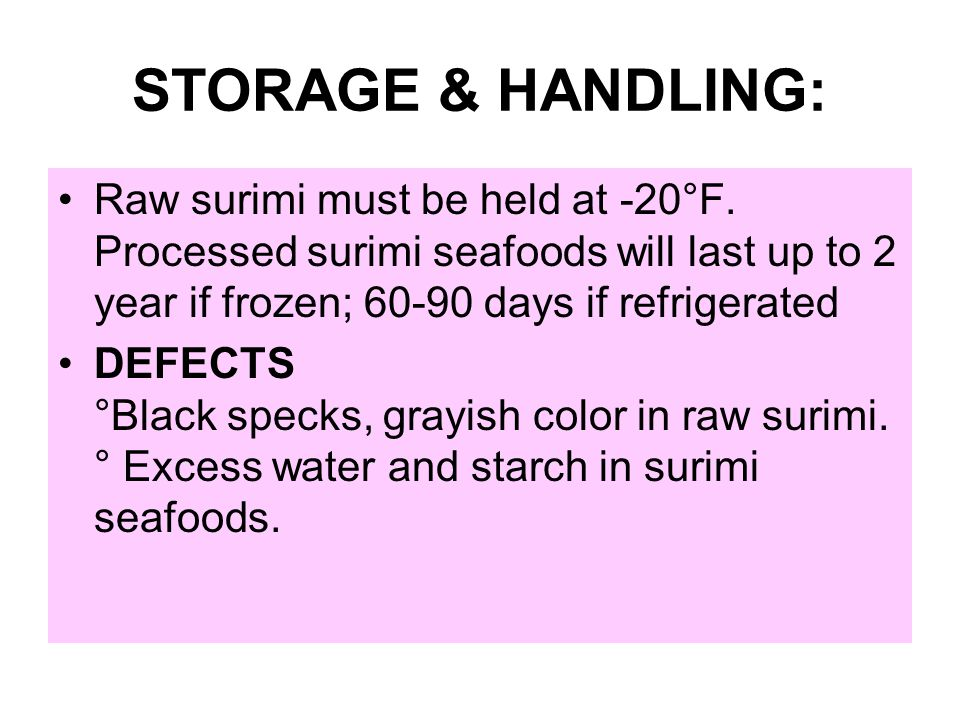 STORAGE & HANDLING: Raw surimi must be held at -20°F. Processed surimi seafoods will last up to 2 year if frozen; 60-90 days if refrigerated.