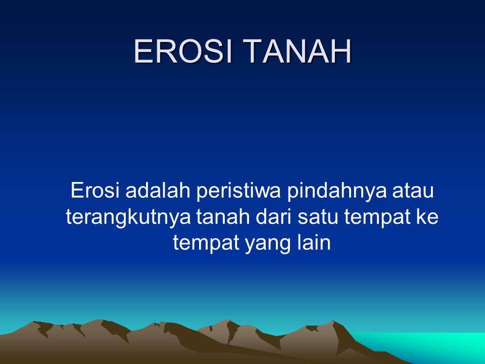 EROSI TANAH Erosi adalah peristiwa pindahnya atau terangkutnya tanah dari satu tempat ke tempat yang lain.