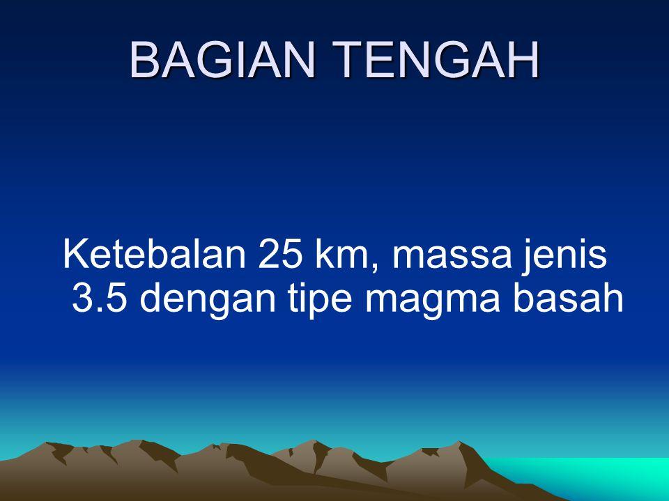 Ketebalan 25 km, massa jenis 3.5 dengan tipe magma basah
