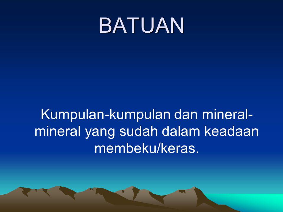 BATUAN Kumpulan-kumpulan dan mineral-mineral yang sudah dalam keadaan membeku/keras.