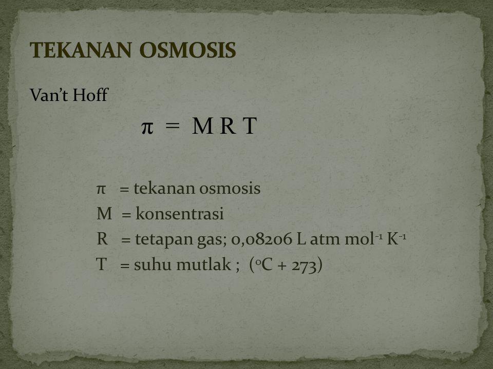 TEKANAN OSMOSIS Van't Hoff π = M R T π = tekanan osmosis M = konsentrasi R = tetapan gas; 0,08206 L atm mol-1 K-1 T = suhu mutlak ; (oC + 273)