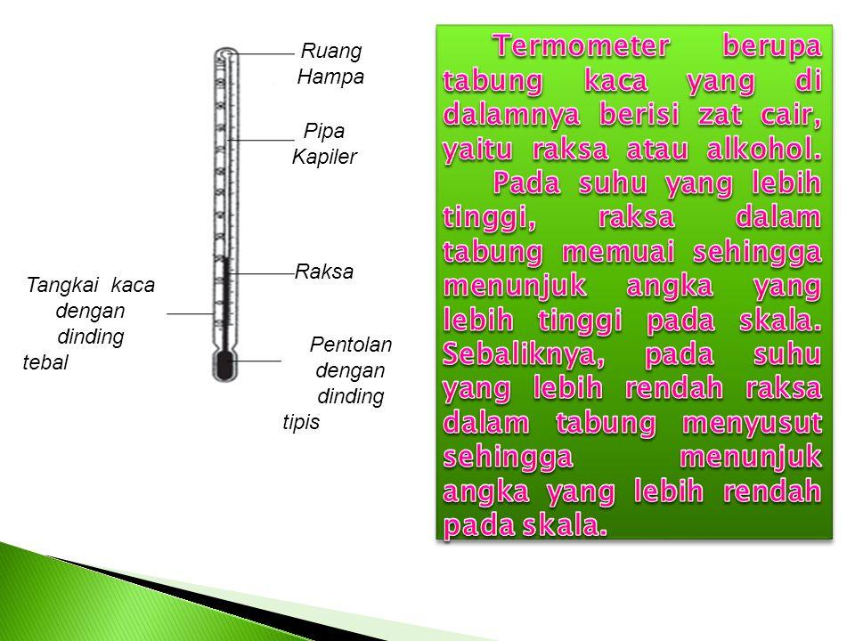 Termometer berupa tabung kaca yang di dalamnya berisi zat cair, yaitu raksa atau alkohol. Pada suhu yang lebih tinggi, raksa dalam tabung memuai sehingga menunjuk angka yang lebih tinggi pada skala. Sebaliknya, pada suhu yang lebih rendah raksa dalam tabung menyusut sehingga menunjuk angka yang lebih rendah pada skala.