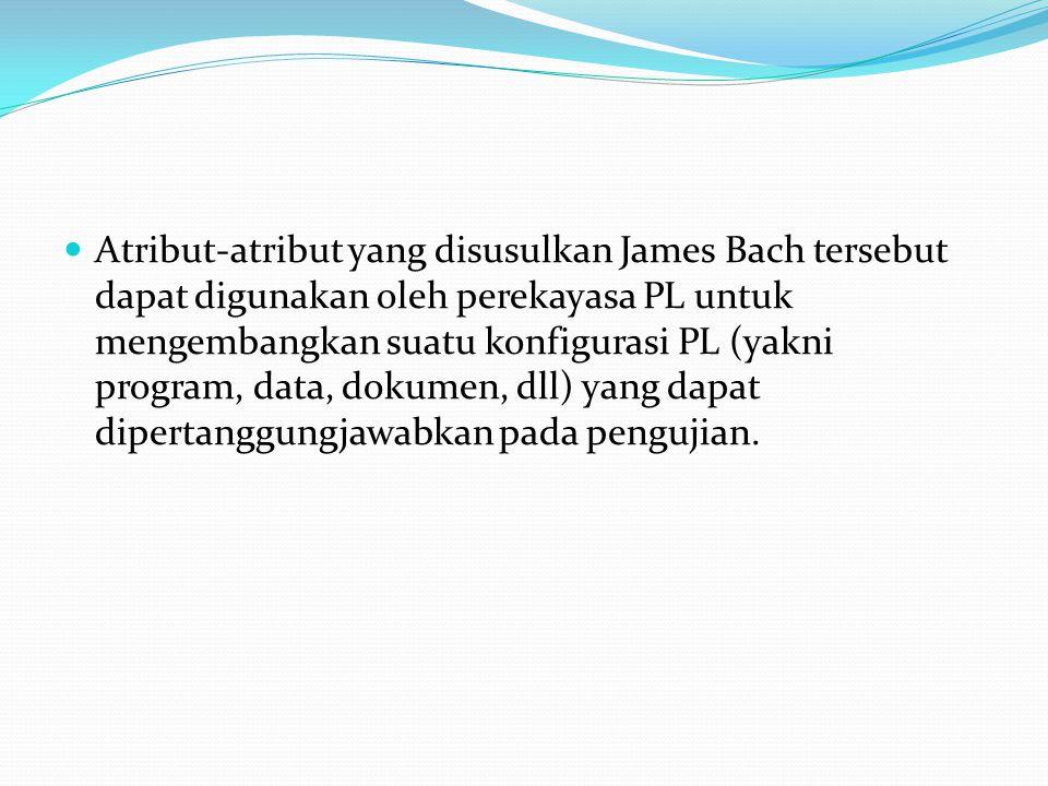 Atribut-atribut yang disusulkan James Bach tersebut dapat digunakan oleh perekayasa PL untuk mengembangkan suatu konfigurasi PL (yakni program, data, dokumen, dll) yang dapat dipertanggungjawabkan pada pengujian.