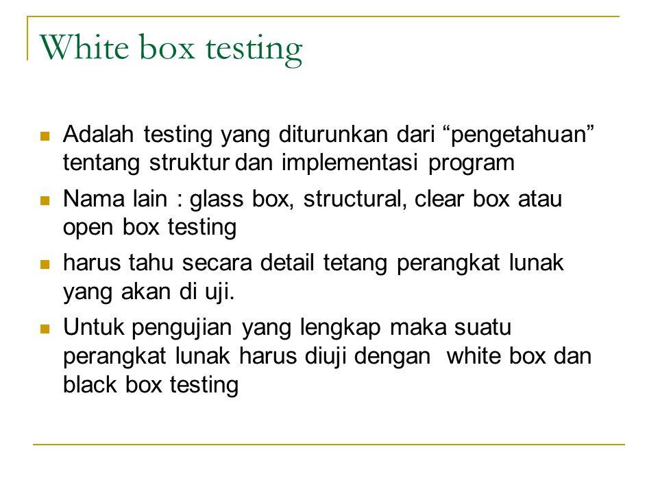 White box testing Adalah testing yang diturunkan dari pengetahuan tentang struktur dan implementasi program.